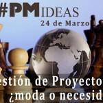37 | #PMideas: Gestión de Proyectos, ¿moda o necesidad? Una visión personal sobre Project Management
